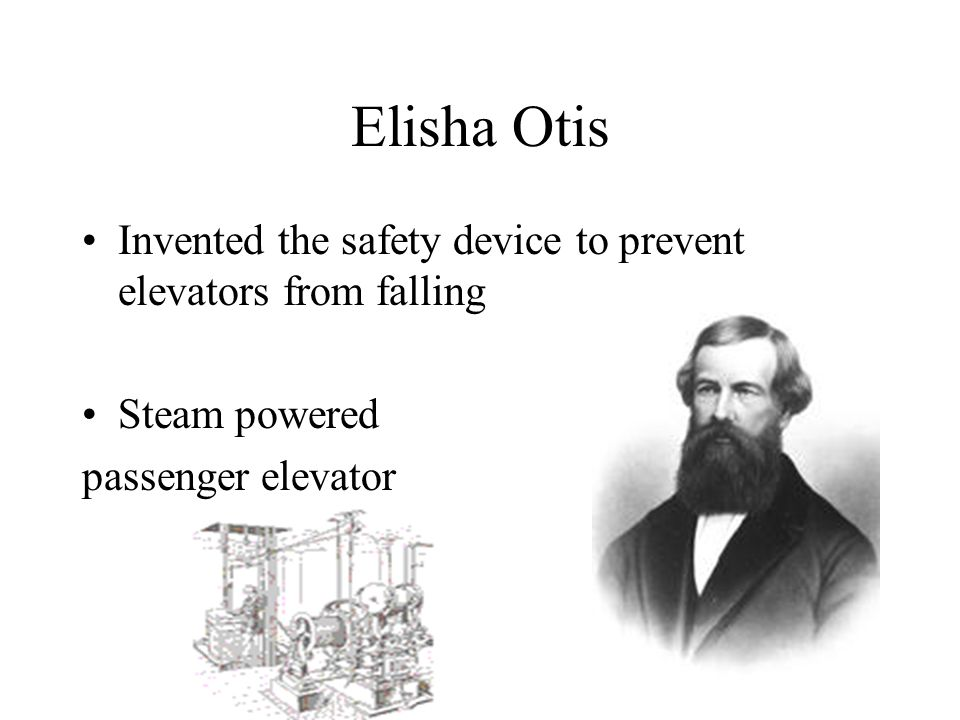 Elisha Otis Invented the safety device to prevent elevators from falling Steam powered passenger elevator