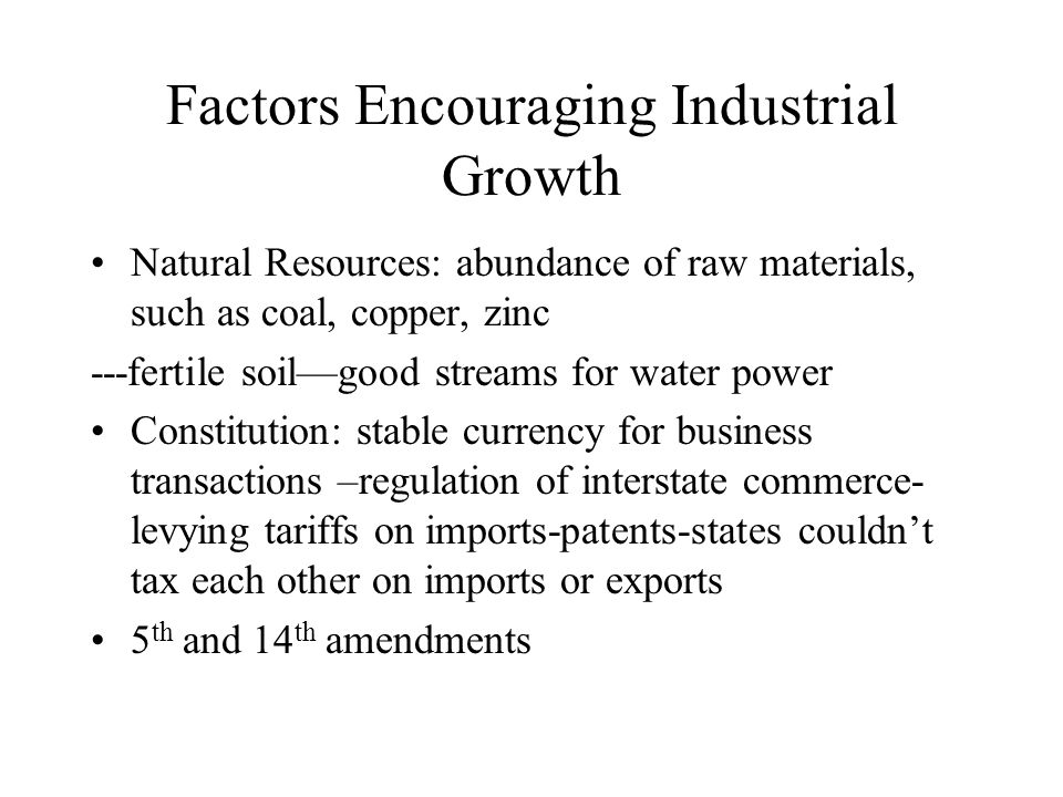 Factors Encouraging Industrial Growth Natural Resources: abundance of raw materials, such as coal, copper, zinc ---fertile soil—good streams for water power Constitution: stable currency for business transactions –regulation of interstate commerce- levying tariffs on imports-patents-states couldn't tax each other on imports or exports 5 th and 14 th amendments