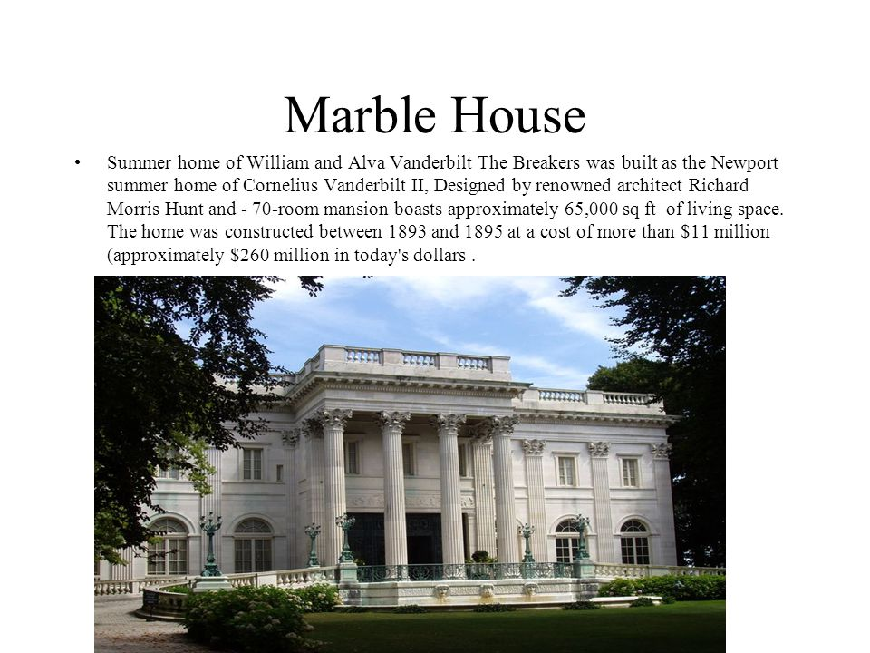 Marble House Summer home of William and Alva Vanderbilt The Breakers was built as the Newport summer home of Cornelius Vanderbilt II, Designed by renowned architect Richard Morris Hunt and - 70-room mansion boasts approximately 65,000 sq ft of living space.