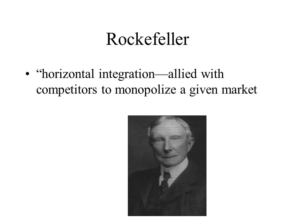 Rockefeller horizontal integration—allied with competitors to monopolize a given market