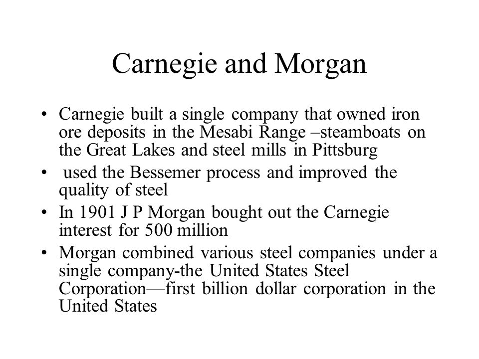 Carnegie and Morgan Carnegie built a single company that owned iron ore deposits in the Mesabi Range –steamboats on the Great Lakes and steel mills in Pittsburg used the Bessemer process and improved the quality of steel In 1901 J P Morgan bought out the Carnegie interest for 500 million Morgan combined various steel companies under a single company-the United States Steel Corporation—first billion dollar corporation in the United States