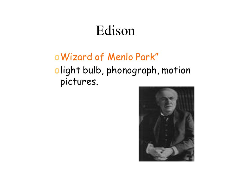 Edison o Wizard of Menlo Park o light bulb, phonograph, motion pictures.