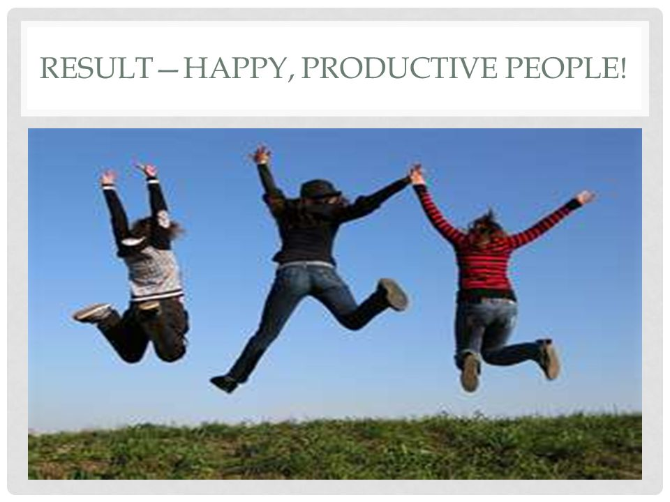 RESULT—HAPPY, PRODUCTIVE PEOPLE!