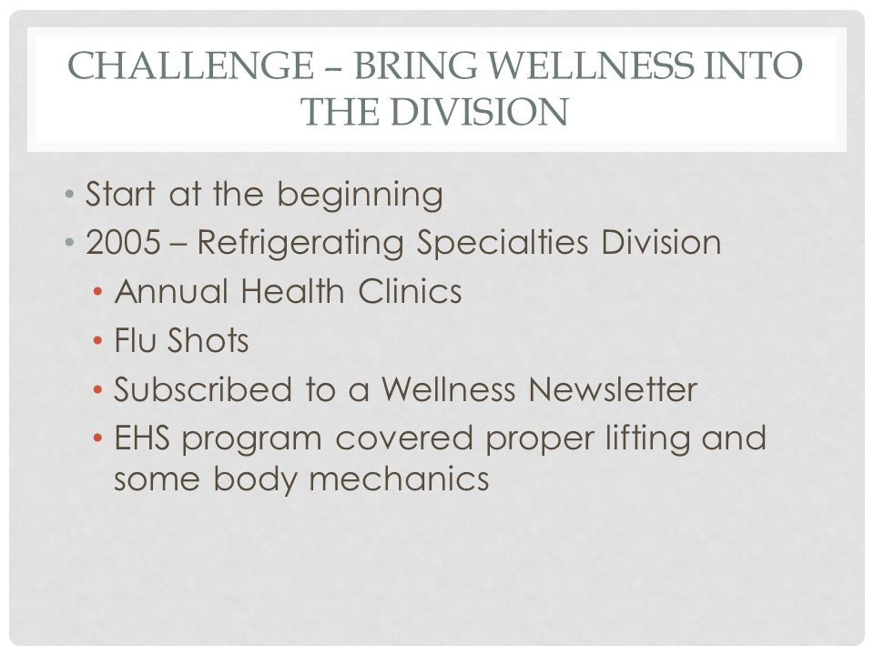 CHALLENGE – BRING WELLNESS INTO THE DIVISION Start at the beginning 2005 – Refrigerating Specialties Division Annual Health Clinics Flu Shots Subscribed to a Wellness Newsletter EHS program covered proper lifting and some body mechanics