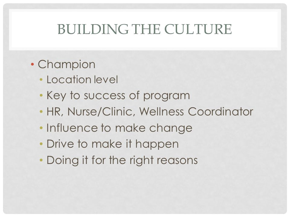 BUILDING THE CULTURE Champion Location level Key to success of program HR, Nurse/Clinic, Wellness Coordinator Influence to make change Drive to make it happen Doing it for the right reasons