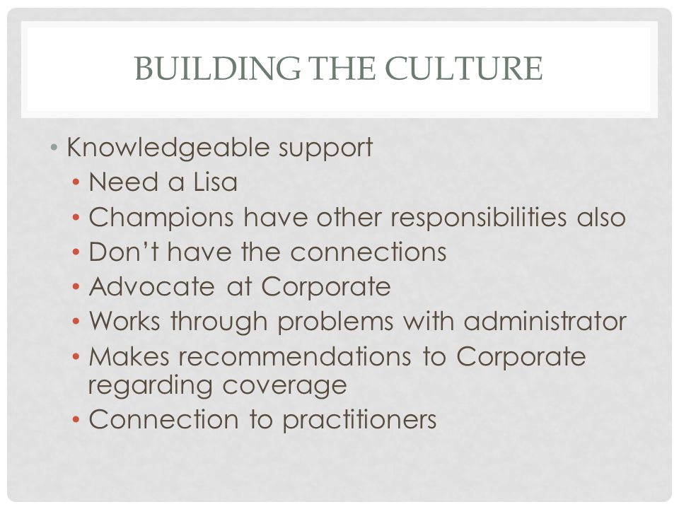 BUILDING THE CULTURE Knowledgeable support Need a Lisa Champions have other responsibilities also Don't have the connections Advocate at Corporate Works through problems with administrator Makes recommendations to Corporate regarding coverage Connection to practitioners