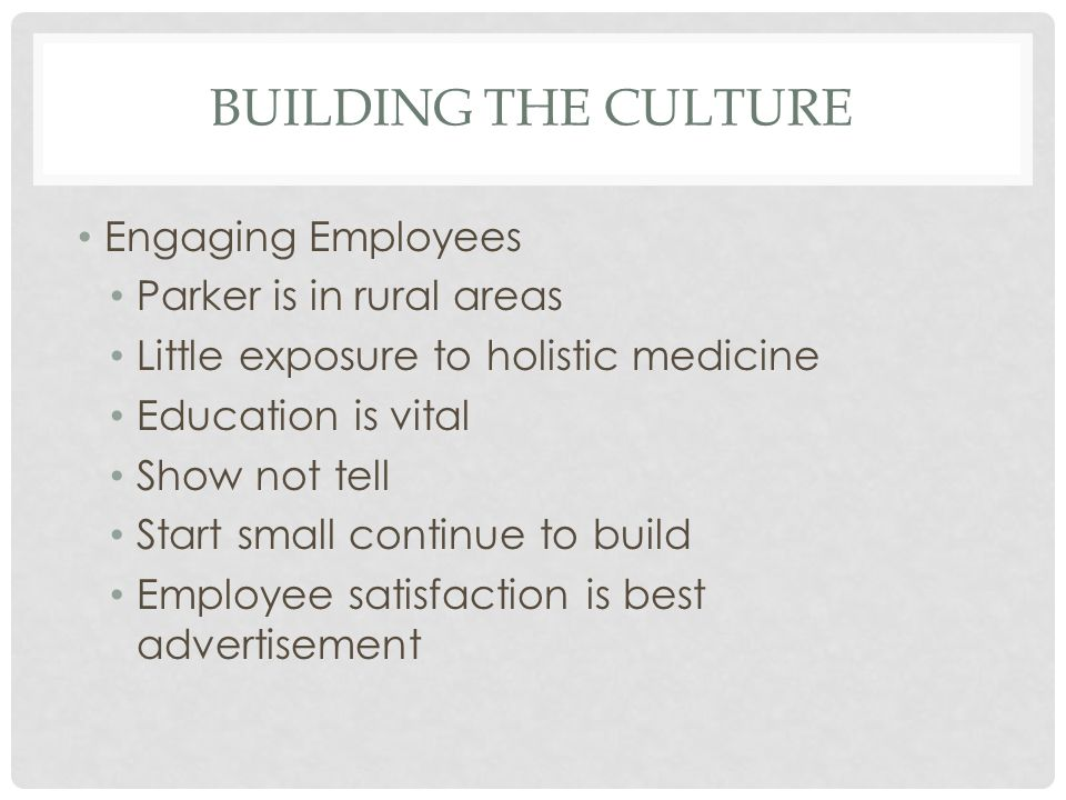 BUILDING THE CULTURE Engaging Employees Parker is in rural areas Little exposure to holistic medicine Education is vital Show not tell Start small continue to build Employee satisfaction is best advertisement
