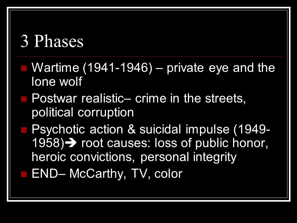 3 Phases Wartime (1941-1946) – private eye and the lone wolf Postwar realistic– crime in the streets, political corruption Psychotic action & suicidal impulse (1949- 1958)  root causes: loss of public honor, heroic convictions, personal integrity END– McCarthy, TV, color