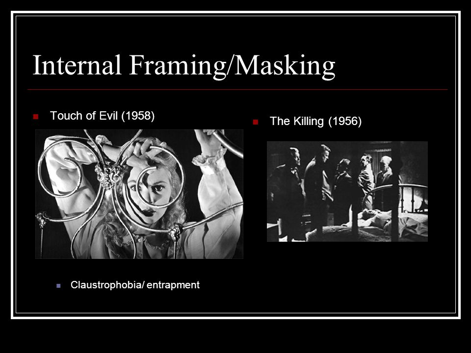 Internal Framing/Masking Touch of Evil (1958) Claustrophobia/ entrapment The Killing (1956)