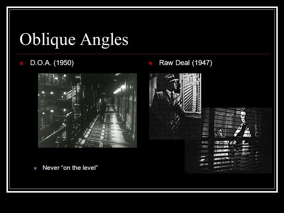 Oblique Angles D.O.A. (1950) Never on the level Raw Deal (1947)