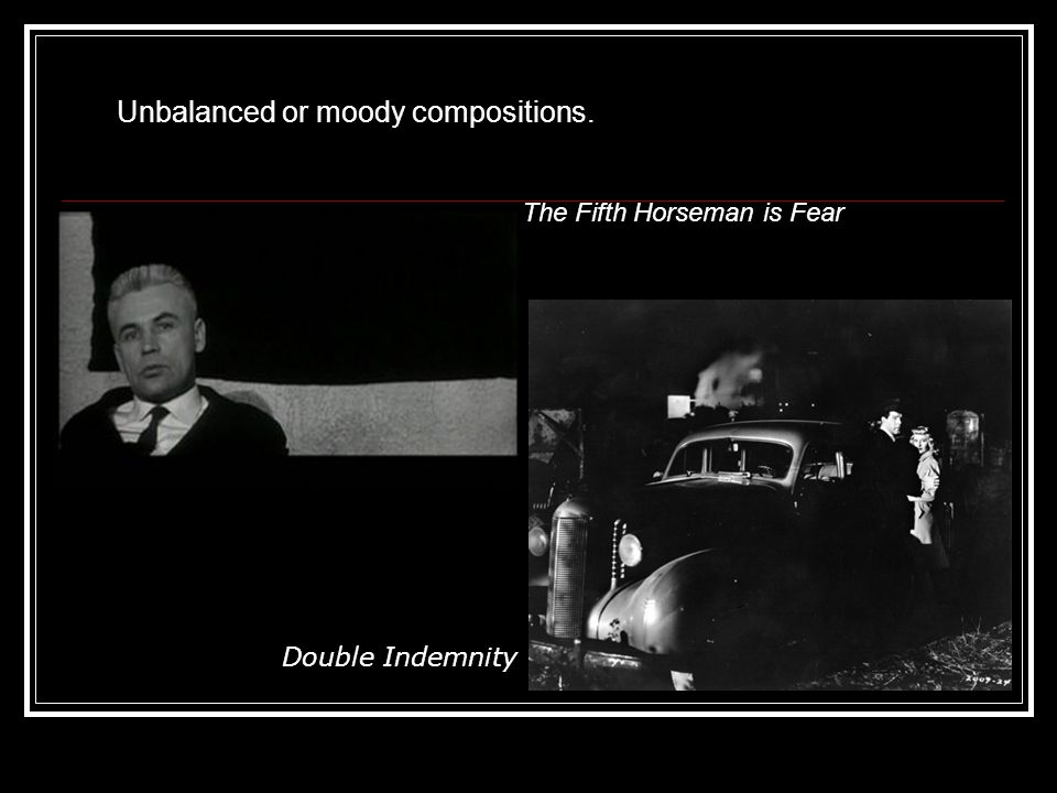 Unbalanced or moody compositions. The Fifth Horseman is Fear Double Indemnity