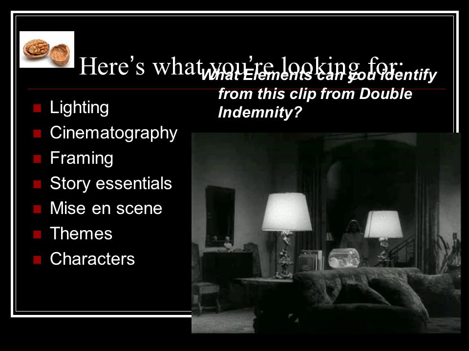 Here ' s what you ' re looking for: Lighting Cinematography Framing Story essentials Mise en scene Themes Characters What Elements can you identify from this clip from Double Indemnity