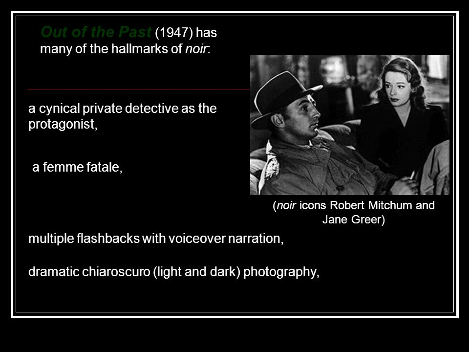 Out of the Past (1947) has many of the hallmarks of noir: (noir icons Robert Mitchum and Jane Greer) a cynical private detective as the protagonist, a femme fatale, multiple flashbacks with voiceover narration, dramatic chiaroscuro (light and dark) photography,