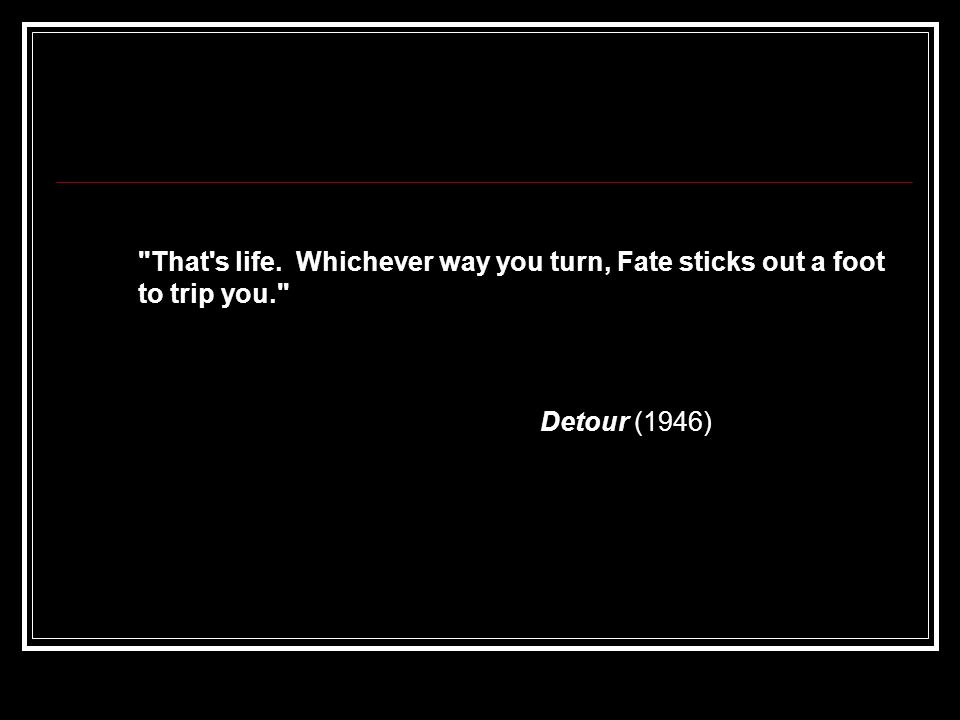 That s life. Whichever way you turn, Fate sticks out a foot to trip you. Detour (1946)