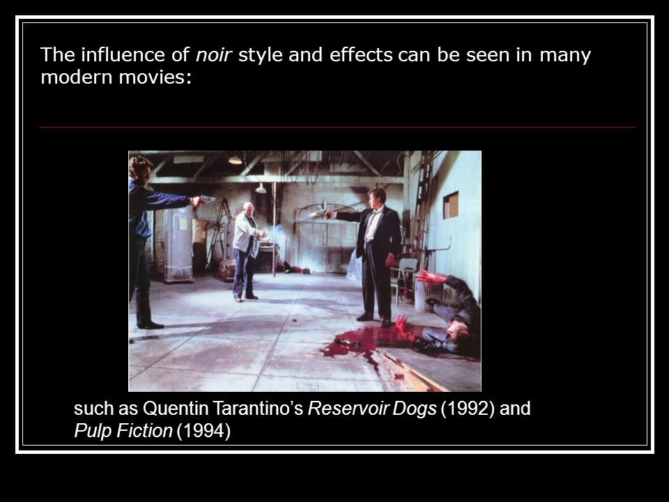 The influence of noir style and effects can be seen in many modern movies: such as Quentin Tarantino's Reservoir Dogs (1992) and Pulp Fiction (1994)