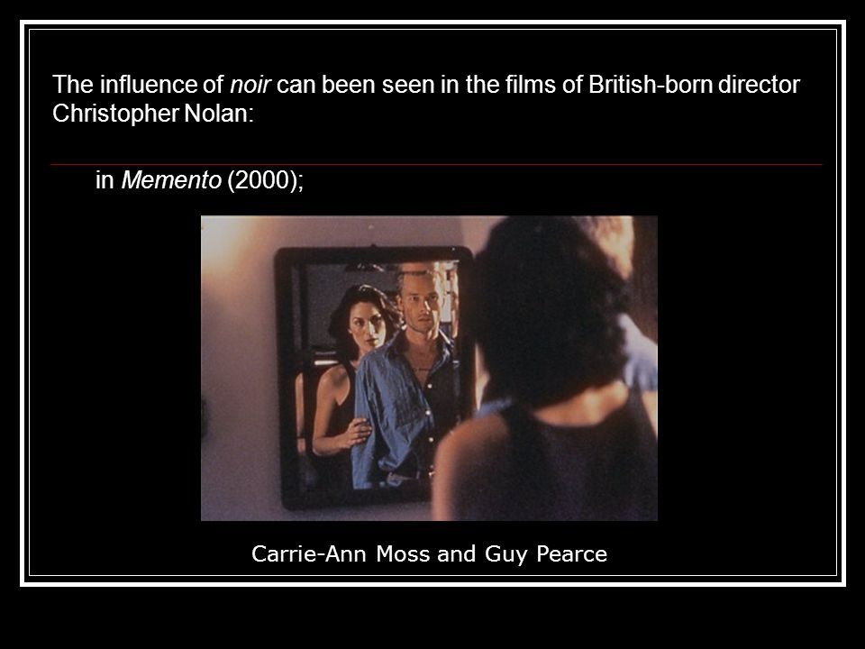The influence of noir can been seen in the films of British-born director Christopher Nolan: in Memento (2000); Carrie-Ann Moss and Guy Pearce