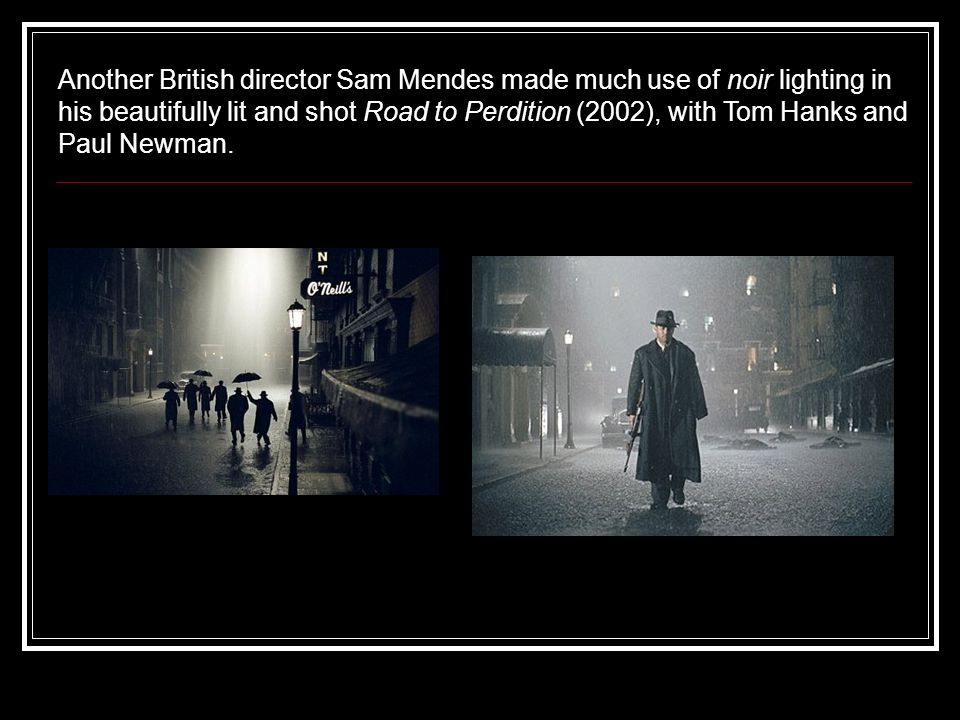 Another British director Sam Mendes made much use of noir lighting in his beautifully lit and shot Road to Perdition (2002), with Tom Hanks and Paul Newman.