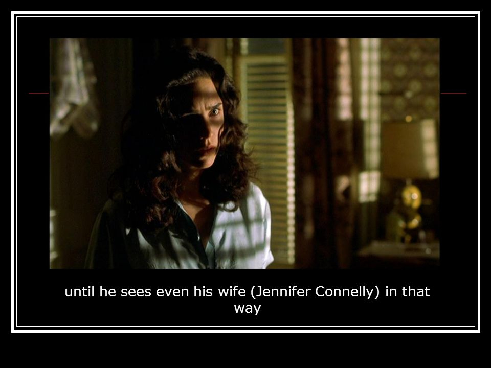 until he sees even his wife (Jennifer Connelly) in that way