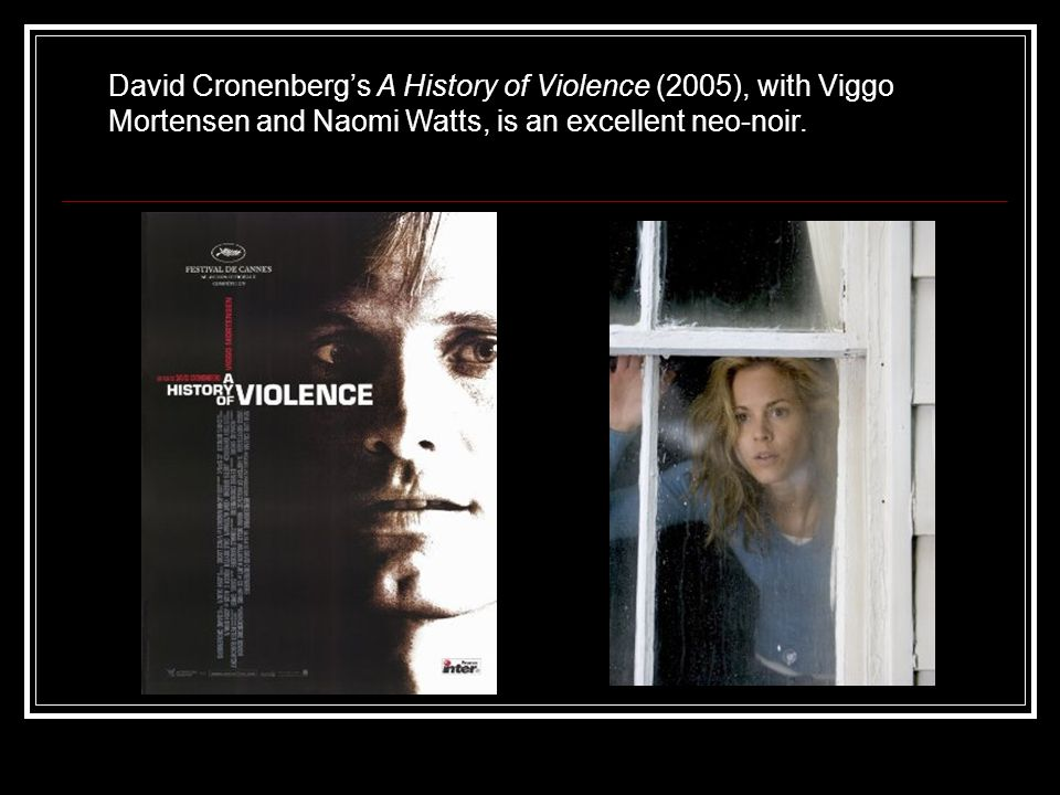 David Cronenberg's A History of Violence (2005), with Viggo Mortensen and Naomi Watts, is an excellent neo-noir.