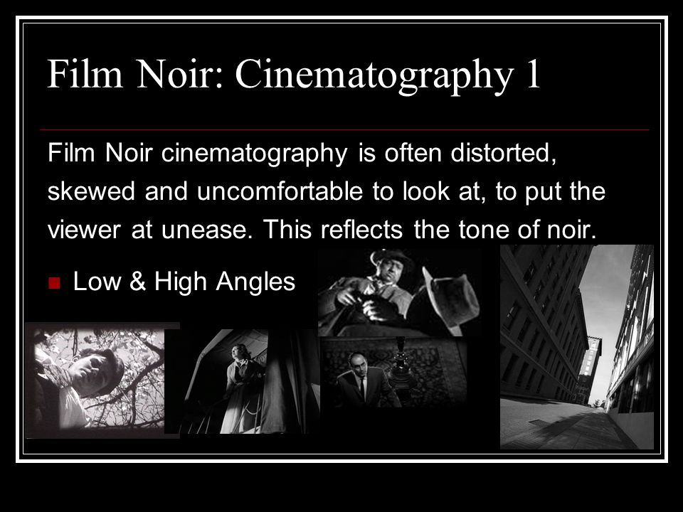 Film Noir: Cinematography 1 Film Noir cinematography is often distorted, skewed and uncomfortable to look at, to put the viewer at unease.