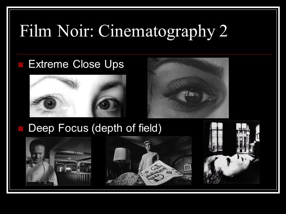 Film Noir: Cinematography 2 Extreme Close Ups Deep Focus (depth of field)