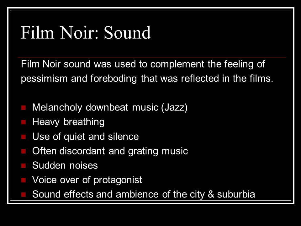 Film Noir: Sound Film Noir sound was used to complement the feeling of pessimism and foreboding that was reflected in the films.