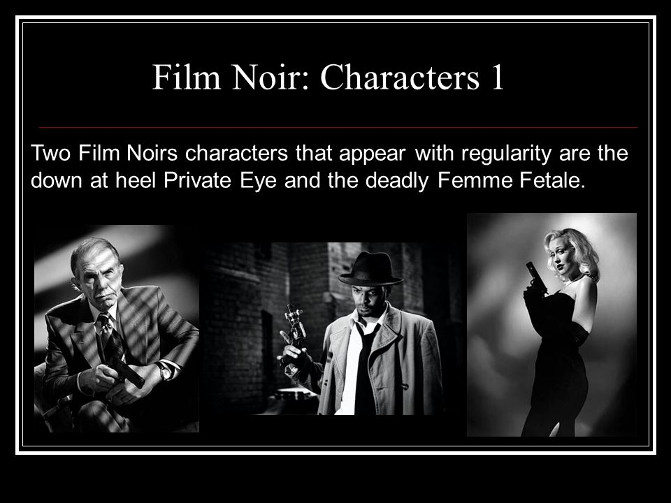 Film Noir: Characters 1 Two Film Noirs characters that appear with regularity are the down at heel Private Eye and the deadly Femme Fetale.