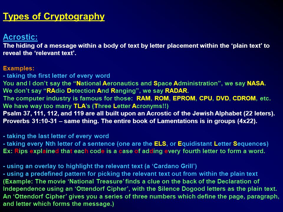 Types of Cryptography Acrostic: The hiding of a message within a body of text by letter placement within the 'plain text' to reveal the 'relevant text'.