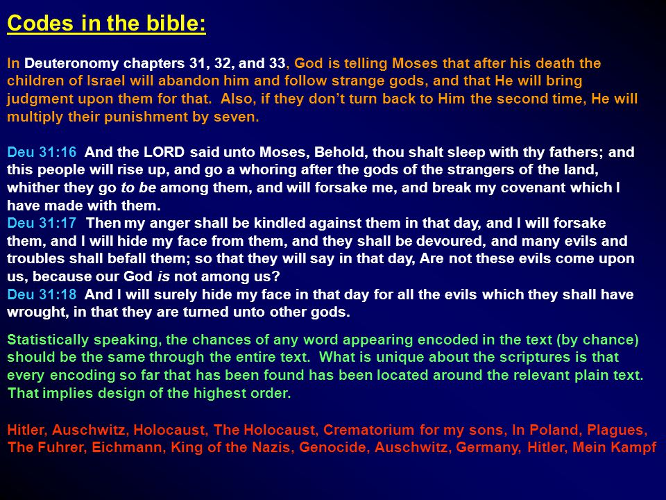 Codes in the bible: In Deuteronomy chapters 31, 32, and 33, God is telling Moses that after his death the children of Israel will abandon him and follow strange gods, and that He will bring judgment upon them for that.