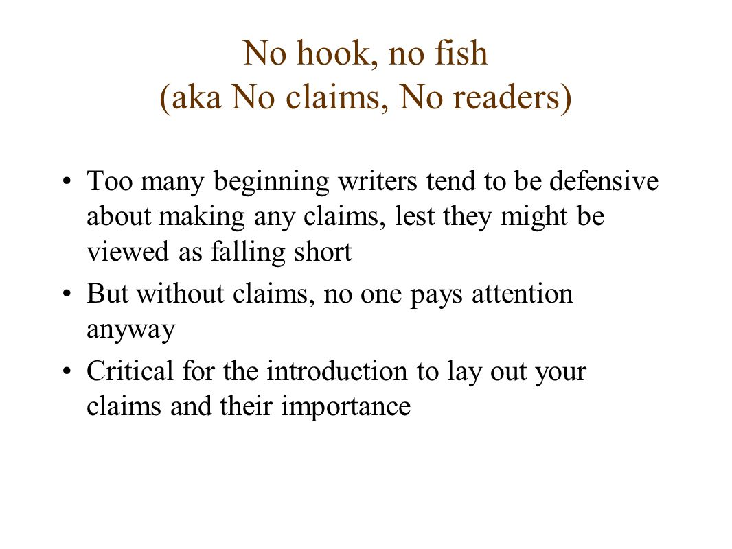 No hook, no fish (aka No claims, No readers) Too many beginning writers tend to be defensive about making any claims, lest they might be viewed as falling short But without claims, no one pays attention anyway Critical for the introduction to lay out your claims and their importance