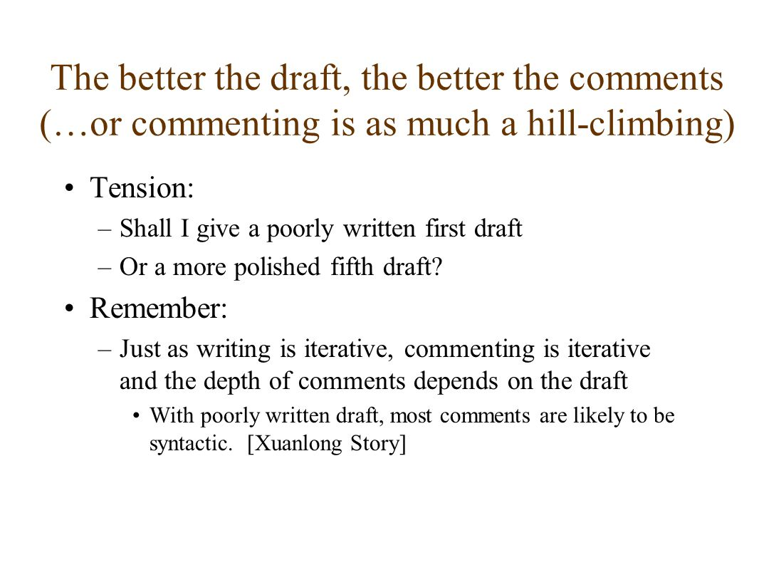 The better the draft, the better the comments (…or commenting is as much a hill-climbing) Tension: –Shall I give a poorly written first draft –Or a more polished fifth draft.
