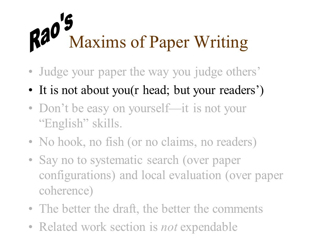 Maxims of Paper Writing Judge your paper the way you judge others' It is not about you(r head; but your readers') Don't be easy on yourself—it is not your English skills.