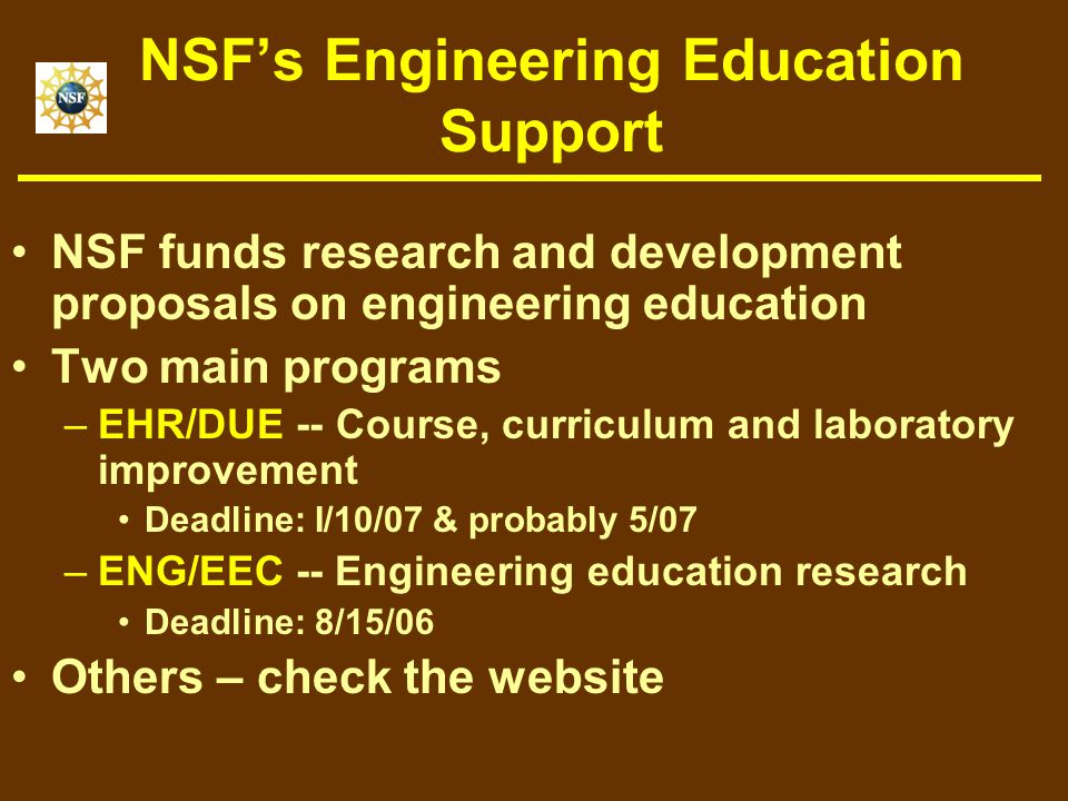 NSF's Engineering Education Support NSF funds research and development proposals on engineering education Two main programs –EHR/DUE -- Course, curriculum and laboratory improvement Deadline: I/10/07 & probably 5/07 –ENG/EEC -- Engineering education research Deadline: 8/15/06 Others – check the website