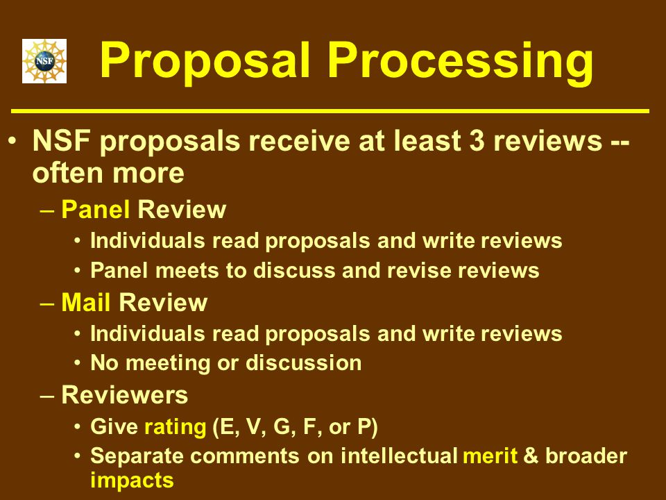 Proposal Processing NSF proposals receive at least 3 reviews -- often more –Panel Review Individuals read proposals and write reviews Panel meets to discuss and revise reviews –Mail Review Individuals read proposals and write reviews No meeting or discussion –Reviewers Give rating (E, V, G, F, or P) Separate comments on intellectual merit & broader impacts
