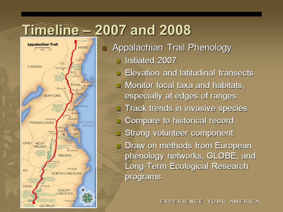 E X P E R I E N C E Y O U R A M E R I C A Timeline – 2007 and 2008 Appalachian Trail Phenology Appalachian Trail Phenology Initiated 2007 Initiated 2007 Elevation and latitudinal transects Elevation and latitudinal transects Monitor focal taxa and habitats, especially at edges of ranges Monitor focal taxa and habitats, especially at edges of ranges Track trends in invasive species Track trends in invasive species Compare to historical record Compare to historical record Strong volunteer component Strong volunteer component Draw on methods from European phenology networks, GLOBE, and Long-Term Ecological Research programs Draw on methods from European phenology networks, GLOBE, and Long-Term Ecological Research programs