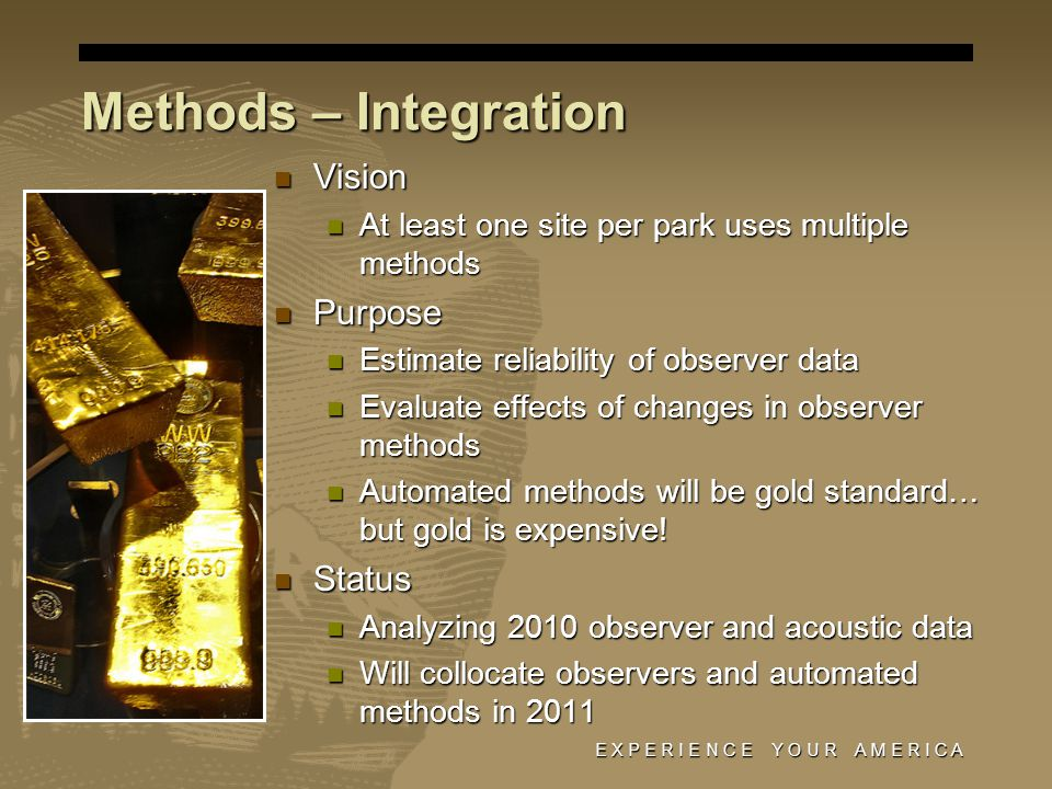 E X P E R I E N C E Y O U R A M E R I C A Methods – Integration Vision Vision At least one site per park uses multiple methods At least one site per park uses multiple methods Purpose Purpose Estimate reliability of observer data Estimate reliability of observer data Evaluate effects of changes in observer methods Evaluate effects of changes in observer methods Automated methods will be gold standard… but gold is expensive.