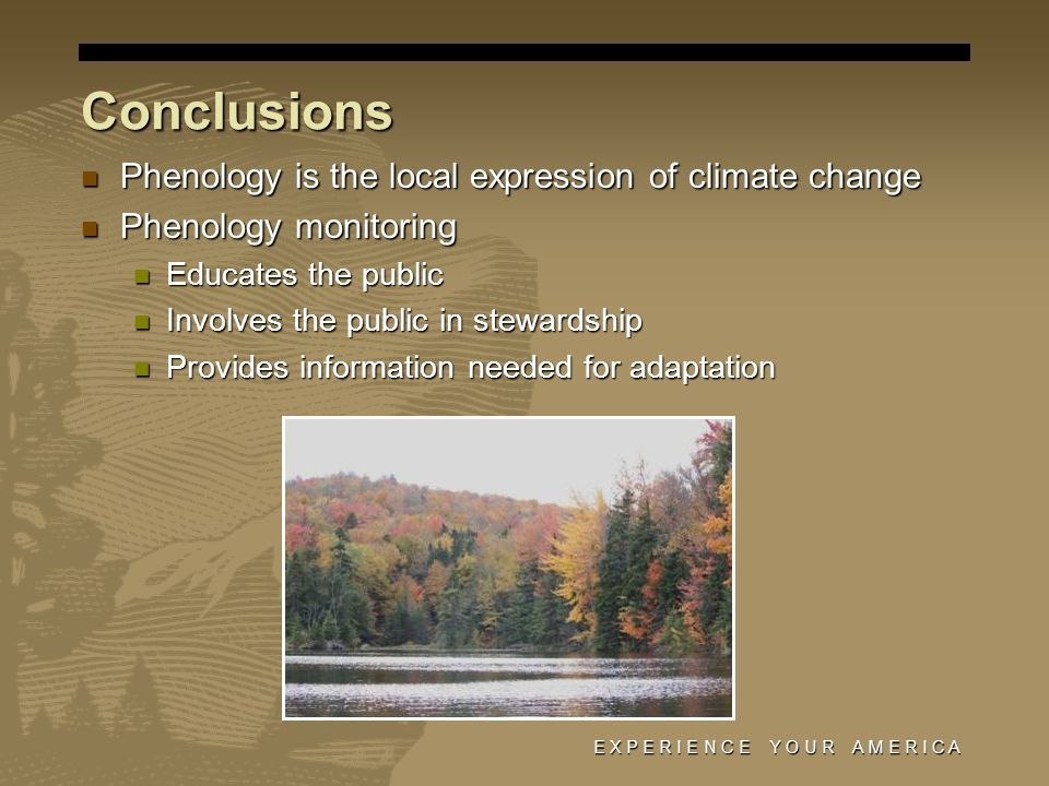 E X P E R I E N C E Y O U R A M E R I C A Conclusions Phenology is the local expression of climate change Phenology is the local expression of climate change Phenology monitoring Phenology monitoring Educates the public Educates the public Involves the public in stewardship Involves the public in stewardship Provides information needed for adaptation Provides information needed for adaptation
