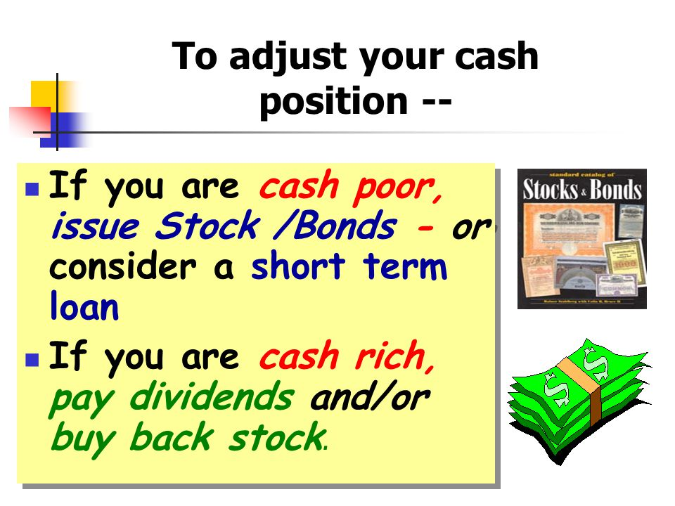 If you are cash poor, issue Stock /Bonds - or consider a short term loan If you are cash rich, pay dividends and/or buy back stock.