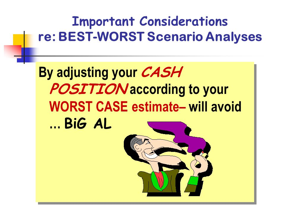 Important Considerations re: BEST-WORST Scenario Analyses By adjusting your CASH POSITION according to your WORST CASE estimate– will avoid … BiG AL By adjusting your CASH POSITION according to your WORST CASE estimate– will avoid … BiG AL