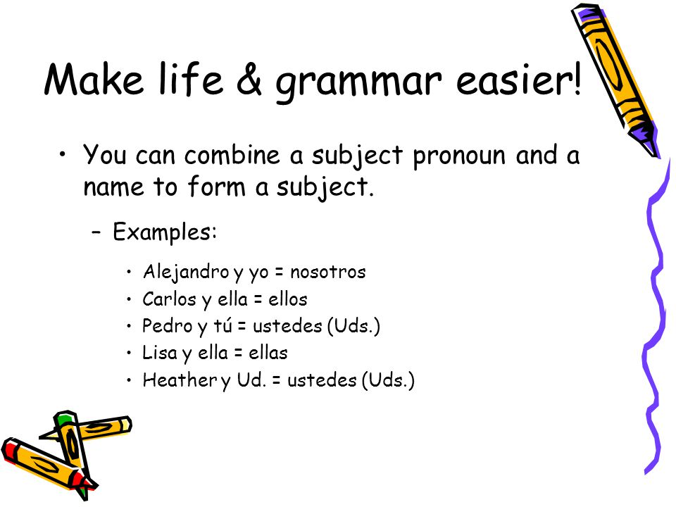 Make life & grammar easier. You can combine a subject pronoun and a name to form a subject.