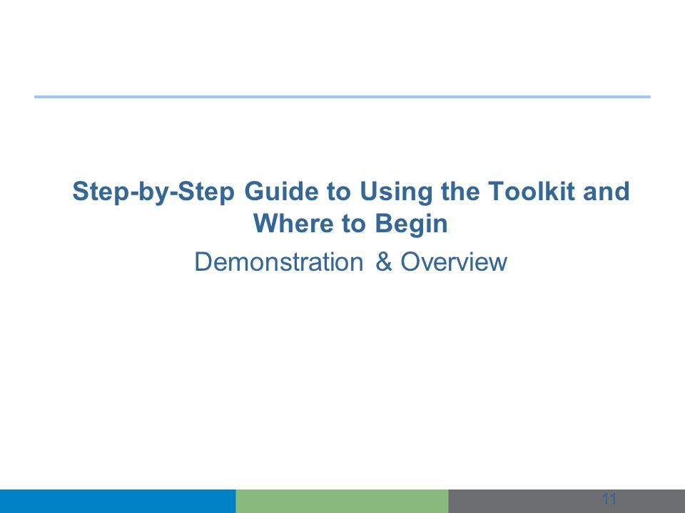 Step-by-Step Guide to Using the Toolkit and Where to Begin Demonstration & Overview 11