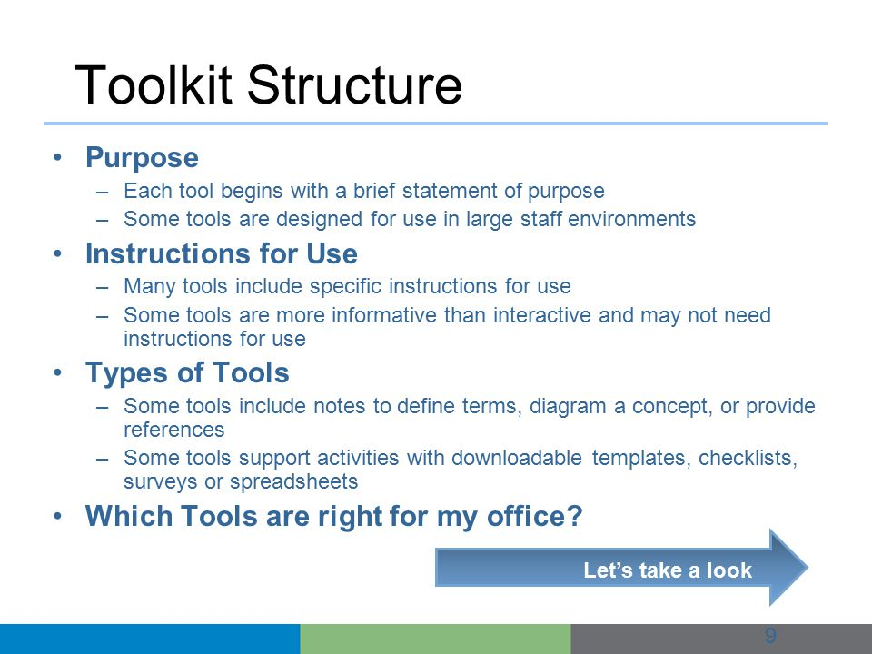 Toolkit Structure Purpose –Each tool begins with a brief statement of purpose –Some tools are designed for use in large staff environments Instructions for Use –Many tools include specific instructions for use –Some tools are more informative than interactive and may not need instructions for use Types of Tools –Some tools include notes to define terms, diagram a concept, or provide references –Some tools support activities with downloadable templates, checklists, surveys or spreadsheets Which Tools are right for my office.