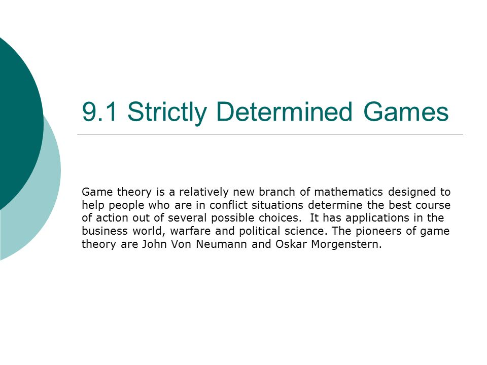 9.1 Strictly Determined Games Game theory is a relatively new branch of mathematics designed to help people who are in conflict situations determine the best course of action out of several possible choices.