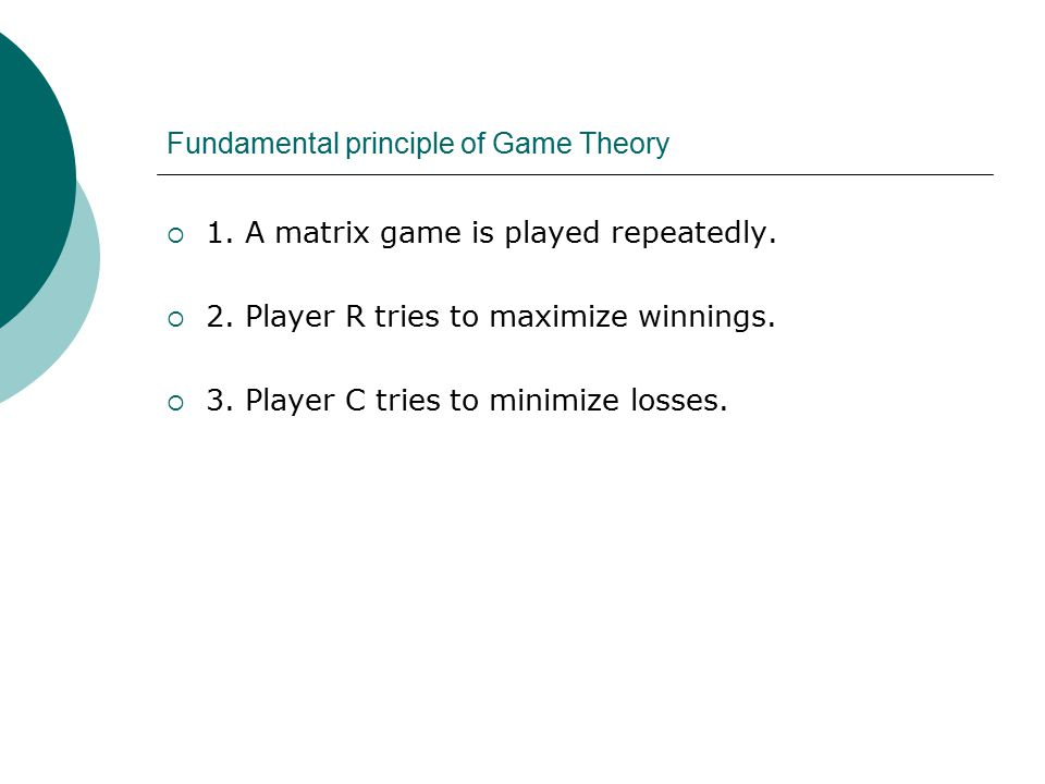 Fundamental principle of Game Theory  1. A matrix game is played repeatedly.
