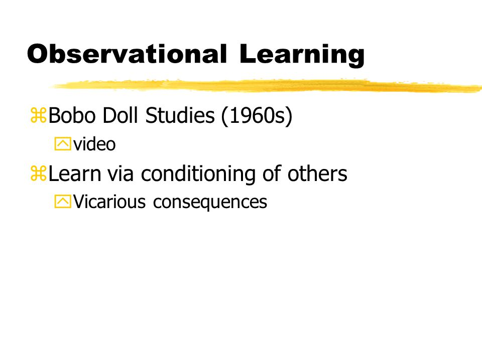Observational Learning zBobo Doll Studies (1960s) yvideo zLearn via conditioning of others yVicarious consequences