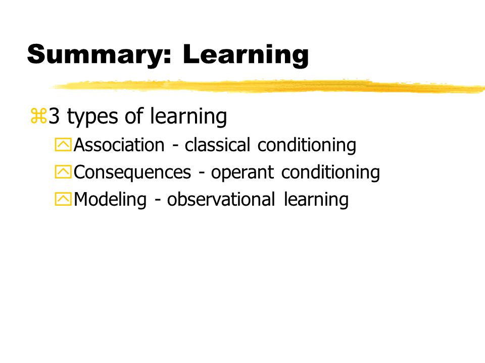 Summary: Learning z3 types of learning yAssociation - classical conditioning yConsequences - operant conditioning yModeling - observational learning