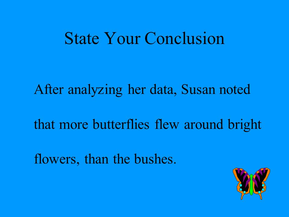 # 8 STATE THE CONCLUSION Summarize your findings Write a statement that proves or disproves your original hypothesis