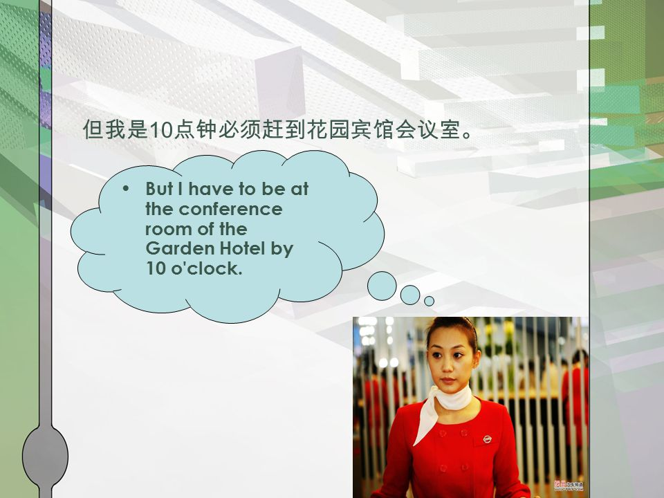 But I have to be at the conference room of the Garden Hotel by 10 o clock. 但我是 10 点钟必须赶到花园宾馆会议室。