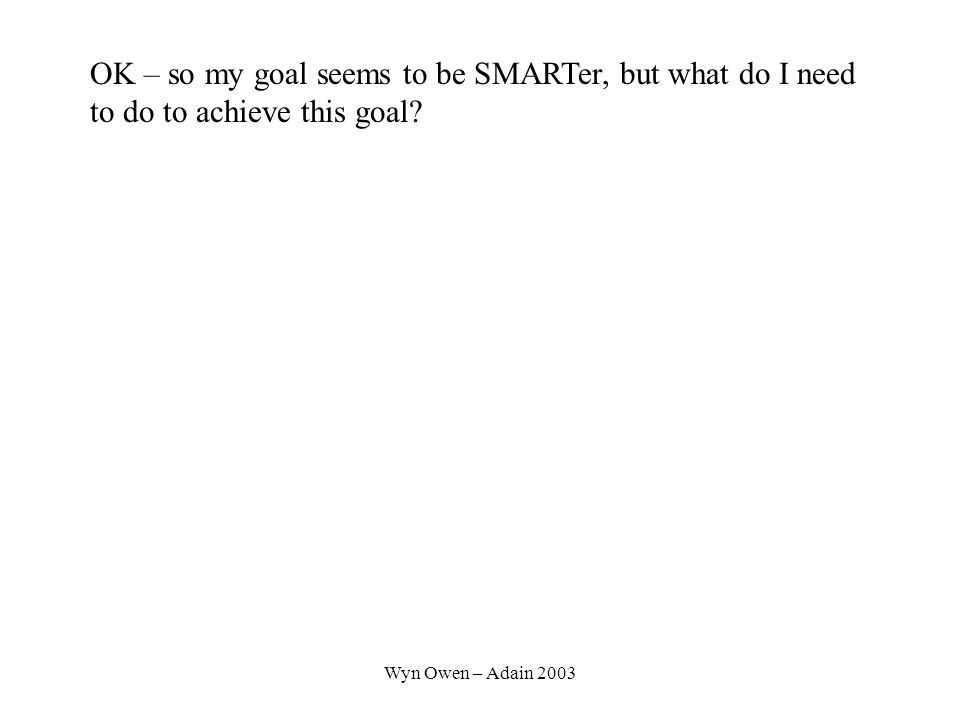 Wyn Owen – Adain 2003 OK – so my goal seems to be SMARTer, but what do I need to do to achieve this goal