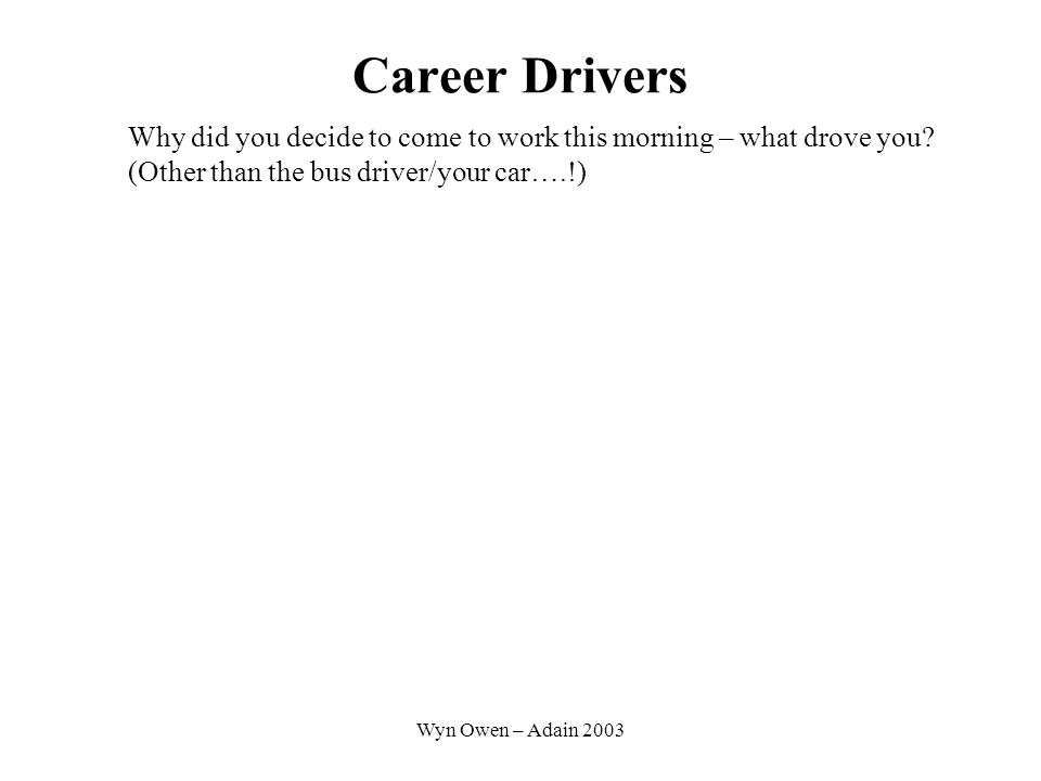Wyn Owen – Adain 2003 Career Drivers Why did you decide to come to work this morning – what drove you.
